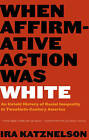 When Affirmative Action Was White: An Untold History of Racial Inequality in Twentieth-Century America by Ira Katznelson (Paperback, 2006)