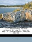Kant's Principles of Politics: Including His Essay on Perpetual Peace. a Contribution to Political Science by Immanuel Kant (Paperback / softback, 2011)
