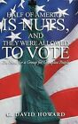 Half of America Is Nuts, and They Were Allowed to Vote: The Need for a Group for Groupless People by G David Howard (Hardback, 2013)