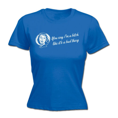 You Say en a Bitch Like Its a Bad Thing Womens T-shirt offensive anniversaire Gift