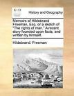 Memoirs of Hildebrand Freeman, Esq. or a Sketch of  The Rights of Man.  a Recent Story Founded Upon Facts, and Written by Himself. by Hildebrand Freeman (Paperback / softback, 2010)