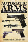 Automatic Arms: Their History, Development and Use by Charles T. Haven, Melvin M. Johnson (Paperback, 2015)