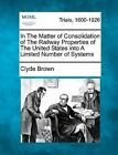 In the Matter of Consolidation of the Railway Properties of the United States Into a Limited Number of Systems by Clyde Brown (Paperback / softback, 2012)