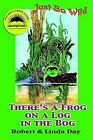 Just So Wild: There's a Frog on a Log in the Bog by Robert O Day, Linda S Day (Paperback / softback, 2003)