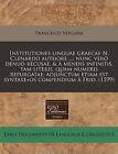 Institutiones Linguae Graecae N. Clenardo Authore ...; Nunc Vero Denuo Recusae, & a Mendis Infinitis, Tam Literis, Quam Numeris Repurgatae; Adjunctum Etiam Est Syntaxe+os Compendium a Frid. (1599) by Francisco Vergara (Paperback / softback, 2010)