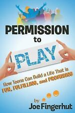 Permission to Play : How Teens Can Build a Life That Is Fun, Fulfilling, and...