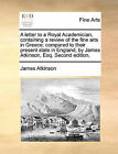 A Letter to a Royal Academician, Containing a Review of the Fine Arts in Greece; Compared to Their Present State in England, by James Atkinson, Esq. Second Edition. by James Atkinson (Paperback / softback, 2010)