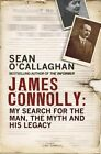 James Connolly: My Search for the Man, the Myth and his Legacy by Sean O'Callaghan (Hardback, 2015)