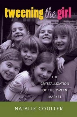 Tweening the Girl. The Crystallization of the Tween Market by Coulter, Natalie (