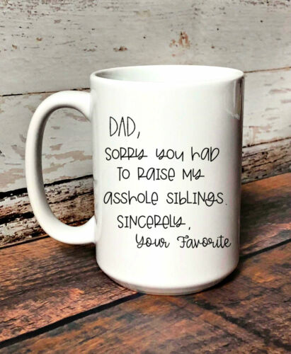 Details about  /Dad Im Sorry You Had To Raise My A*shole Siblings Funny Coffee Mug For Dad Funny