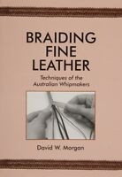 Braiding Fine Leather: Techniques Of The Australian Whipmakers /leatherwork