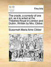 The Oracle, a Comedy of One Act, as It Is Acted at the Theatres-Royal in London and Dublin. Written by Mrs. Cibber. by Susannah Maria Arne Cibber (Paperback / softback, 2010)