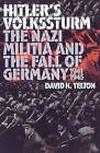 Hitler's Volkssturm: The Nazi Militia and the Fall of Germany, 1944-1945 by David K. Yelton (Hardback, 2002)