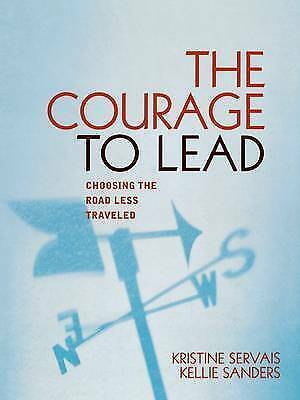 The Courage to Lead: Choosing the Road Less Traveled by Kellie Sanders,...