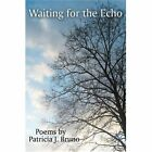Waiting for The Echo Poems by Patricia J. Bruno 9780595433018 Book