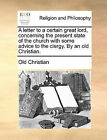 A Letter to a Certain Great Lord, Concerning the Present State of the Church with Some Advice to the Clergy. by an Old Christian. by Christian Old Christian (Paperback / softback, 2010)