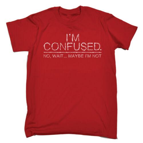 Im Confused No Wait Maybe Im Not MENS T-SHIRT tee birthday ironic joke funny