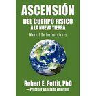 Ascension del Cuerpo Fisico a la Nueva Tierra: Manual de Instrucciones by Robert E Pettit Phd (Paperback / softback, 2011)