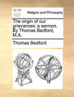 The Origin of Our Grievances: A Sermon. by Thomas Bedford, M.A. by Thomas Bedford (Paperback / softback, 2010)