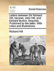 Letters Between Sir Richard Hill, Baronet, John Hill, and Edward Burton, Esquires. Published by the Latter. with Notes and Illustrations. by Richard Hill (Paperback / softback, 2010)