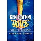 Generation Juice a Legacy of Conformity by Pastor Andy Johnson 9781448939046