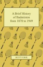 A Brief History of Badminton from 1870 To 1949 by Betty Uber (2011, Paperback)