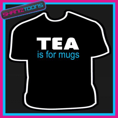 TEA IS FOR MUGS FUNNY SLOGAN TSHIRT