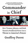 Commander in Chief: How Truman, Johnson, and Bush Turned a Presidential Power Into a Threat to America's Future by Geoffrey Perret (Paperback / softback, 2008)