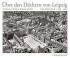 Über den Dächern von Leipzig von Heinz Peter Brogiato (2012, Gebundene Ausgabe)