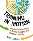 Training in Motion: How to Use Movement to Create Engaging and Effective Learning by Mike Kuczala (Paperback, 2015)