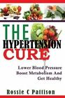 The Hypertension Cure: Lower Blood Pressure Boost Metabolism and Get Healthy by Rossie C Pattison (Paperback / softback, 2014)