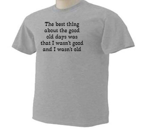 BEST THING ABOUT THE GOOD OLD DAYS Wasn/'t Good or Old Aging Funny Humor T-Shirt
