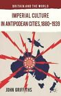 Imperial Culture in Antipodean Cities, 1880-1939 by John Griffiths (Hardback, 2014)