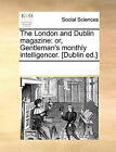 The London and Dublin Magazine: Or, Gentleman's Monthly Intelligencer. [Dublin Ed.] by Multiple Contributors, See Notes Multiple Contributors (Paperback / softback, 2010)