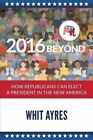 2016 and Beyond: How Republicans Can Elect a President in the New America by Whit Ayres (Paperback / softback, 2015)