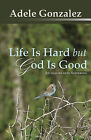 Life is Hard But God is Good: An Inquiry into Suffering by Adele J. Gonzalez (Paperback, 2011)