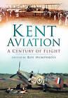 Kent Aviation: A Century of Flight by Paul Grundy, Roy S. Humphreys, Len Pilkington, Anthony J. Moor, Ray Munday, Alan Wright, Robin J. Brooks, Robert McNae (Paperback, 2009)