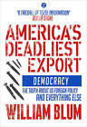 America's Deadliest Export: Democracy - The Truth About US Foreign Policy and Everything Else by William Blum (Paperback, 2014)