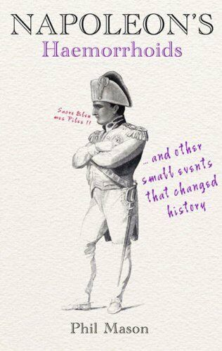 Napoleon's Haemorrhoids: And Other Small Events That Changed History,Phil Mason