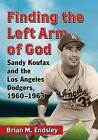 Finding the Left Arm of God: Sandy Koufax and the Los Angeles Dodgers, 1960-1963 by Brian M. Endsley (Paperback, 2015)