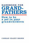 Handbook for Grandfathers: How to Be a Pal to Your Grandchildren by Conrad Veazey Brown (Paperback / softback, 2000)