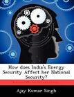 How Does India's Energy Security Affect Her National Security? by Ajay Kumar Singh (Paperback / softback, 2012)