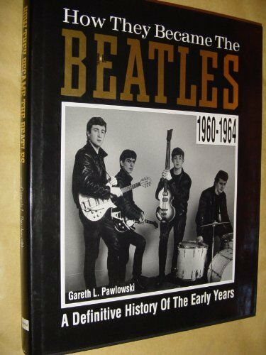 "How They Became the ""Beatles"": A Definitive History of the Early Years, 1960-64"