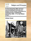 A Short Discourse (After Sermon Recommending the Service and Prayers of the Church; Delivered in a Meeting-House in Edinburgh, September 28th. 1712. by William Smart, ... by William Smart (Paperback / softback, 2010)