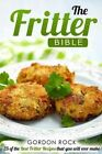 The Fritter Bible: 25 of the Best Fritter Recipes That You Will Ever Make by Gordon Rock (Paperback / softback, 2015)
