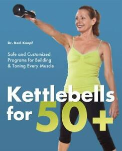 Kettlebells for 50+: Safe and Customized Programs for Building and Toning Every
