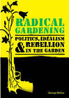 Radical Gardening: Politics, Idealism and Rebellion in the Garden by George McKay (Paperback, 2013)