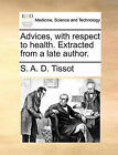 Advices, with Respect to Health. Extracted from a Late Author. by S A D Tissot (Paperback / softback, 2010)