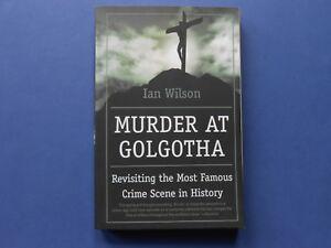 ## MURDER AT GOLGOTHA - IAN WILSON - MOST FAMOUS CRIME SCENE IN HISTORY - JESUS