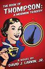 The Book of Thompson: A Mormon Tragedy (Full Version) by David J Larkin Jr (Paperback / softback, 2013)